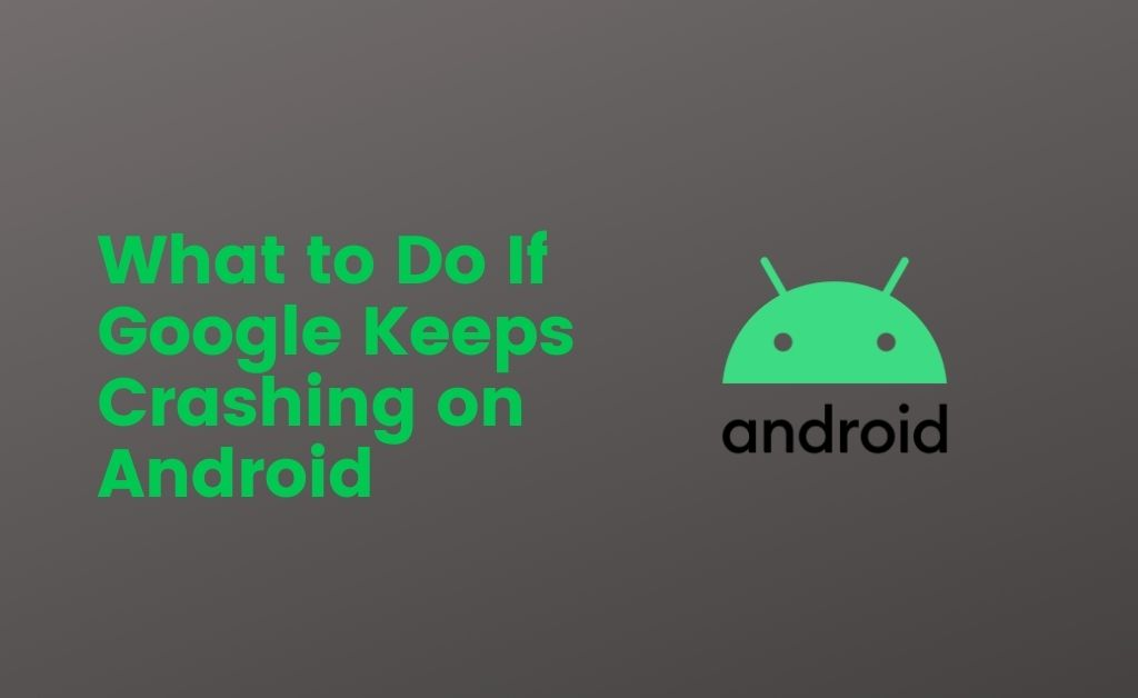 What to Do If Google Keeps Crashing on Android